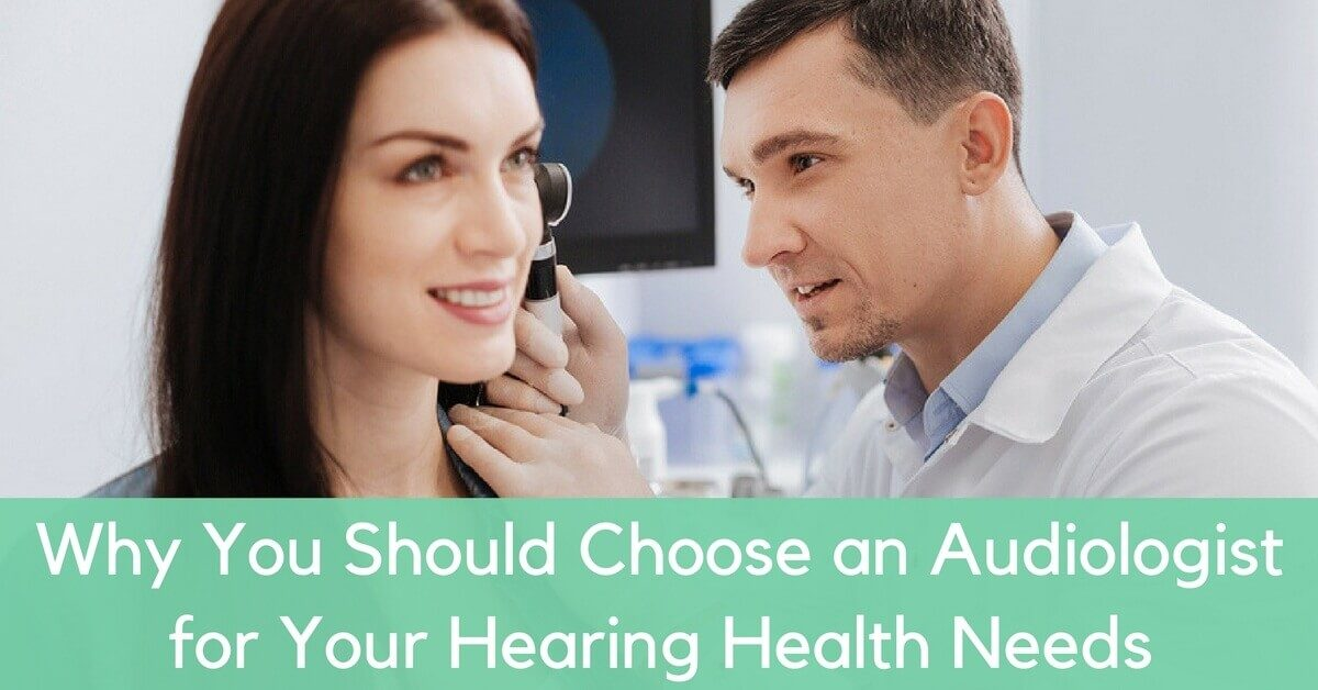 Why You Should Choose an Audiologist for Your Hearing Health Care